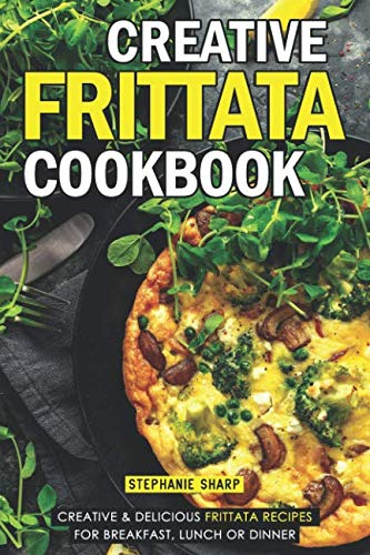 Creative Frittata Cookbook: Creative & Delicious Frittata Recipes for Breakfast, Lunch or Dinner by Stephanie Sharp