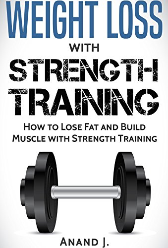 WEIGHT LOSS with STRENGTH TRAINING. How to Lose Fat and Build Muscle with Strength Training, Flexible Dieting and Goal Setting.: Includes Strength Training ... Gain, Strength Training, Bodybuilding) by [J, Anand]