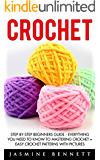 Crochet: Step-By-Step Beginners Guide - Everything You Need To Know To Mastering Crochet + Easy Crochet Patterns With Pictures (Crochet, Crochet Patterns, Crochet For Beginners)