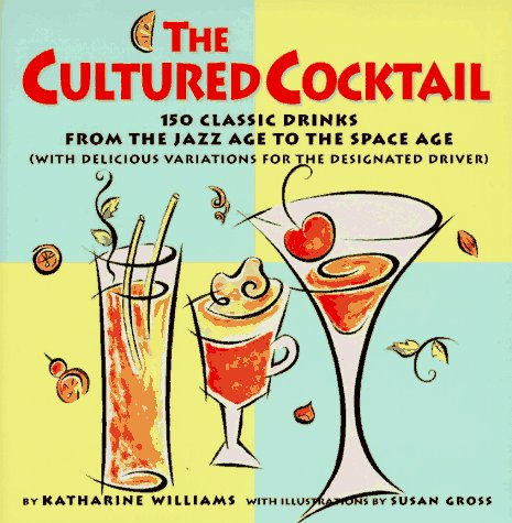 The Cultured Cocktail: 150 Classic Drinks from the Jazz Age to the Space Age (with Delicious Variatio ns for the Designa