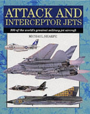 Attack and Interceptor Jets: 300 of the World's Greatest Military Jet Aircraft