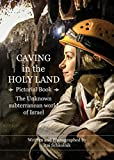Caving in the Holy Land (Pictorial Book): The Unknown subterranean world of Israel