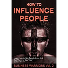 "How To Influence People: Learn How to Win People Over And Get Them to Say ""Yes!"" (Business Warriors Book 2)"