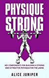 Building Muscle: Physique Strong: How to build lean muscles for women. Strength Training, Fat loss, Toning up, fitness: Key Components for Building a Strong and Attractive Physique for the Ladies