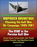 The USAF in the Persian Gulf War: Airpower Advantage - Planning the Gulf War Air Campaign 1989-1991, Desert Storm, Schwarzkopf, Colin Powell, Saddam Hussein, Iraq Republican Guard, General Horner