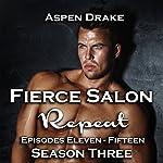 Repeat: Fierce Salon, Book 3, Episodes 11 -15 | Aspen Drake