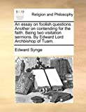 An Essay on Foolish Questions Another on Contending for the Faith Being Two Visitation Sermons by Edward Lord Archbishop of Tuam, Edward Synge, 1170599257