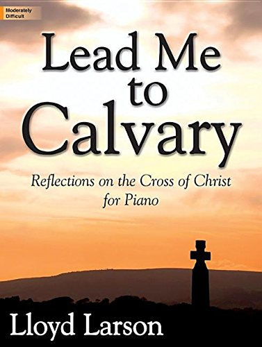 Read Online Lead Me to Calvary: Reflections on the Cross of Christ for Piano pdf