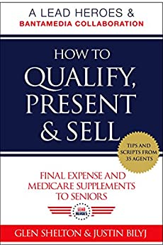 How to Qualify, Present & Sell Final Expense and Medicare Supplements to Seniors by [Shelton, Glen, Bilyj, Justin]