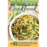Spiralizer Cookbook: 45+ Paleo Spiralizer Recipes To Get You Started-Get Creative With Endless Possibilities (Spiralizer Cookbook, Spiralizer Recipes, ... Spiralizer Recipe Book, Paleo Cookbook)