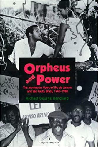 Orpheus and Power: The Movimento Negro of Rio de Janeiro and Sao Paulo, Brazil, 1945-1988