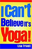 I Can't Believe It's Yoga!, Lisa Trivell, 1578260329