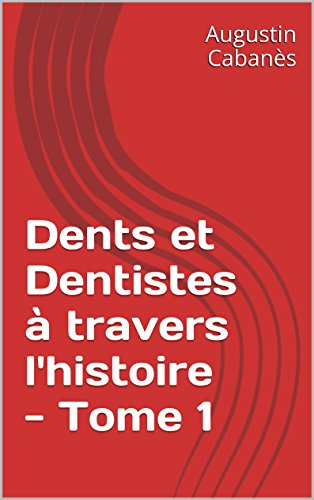 Dents et Dentistes à travers l'histoire - Tome 1 (French Edition)