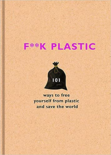 F**k Plastic: 101 ways to free yourself from plastic and save the world:  Amazon.co.uk: Team, The F: 9781841883144: Books