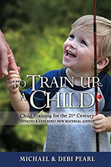 To Train Up a Child: Child Training for the 21st Century-Revised and Expanded: New Material Added by [Pearl, Michael, Pearl, Debi]