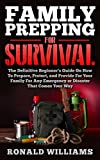 Family Prepping For Survival: The Definitive Beginner's Guide On How To Prepare, Protect, and Provide For Your Family For Any Emergency Or Disaster That Comes Your Way