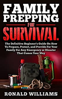Family Prepping For Survival: The Definitive Beginner's Guide On How To Prepare, Protect, and Provide For Your Family For Any Emergency Or Disaster That Comes Your Way by [Williams, Ronald]