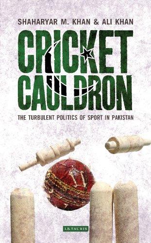 Cricket Cauldron: The Turbulent Politics of Sport in Pakistan