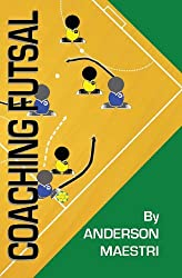 Coaching Futsal: Understanding, Improving, and Perfecting