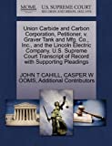 Union Carbide and Carbon Corporation, Petitioner, V. Graver Tank and Mfg. Co. , Inc. , and the Lincoln Electric Company. U. S. Supreme Court Transcript O, John T. Cahill and Casper W. OOMS, 1270371339