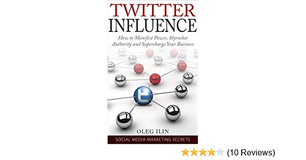 Twitter Influence - How to Manifest Power, Skyrocket Authority and  Supercharge Your Business: Proven Twitter Marketing Blueprint to Attract