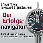 Der Erfolgsnavigator: Ohne Stress und Burnout private und berufliche Ziele verwirklichen | Brian Tracy,Nikolaus B. Enkelmann