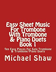 Easy Sheet Music For Trombone With Trombone & Piano Duets Book 1: Ten Easy Pieces For Solo Trombone & Trombone/Piano Duets (Volume 1)