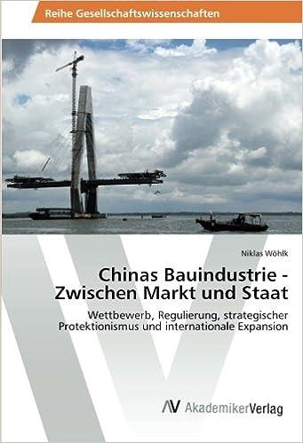 Chinas Bauindustrie - Zwischen Markt und Staat: Wettbewerb, Regulierung, strategischer Protektionismus und internationale Expansion