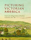 img - for Picturing Victorian America: Prints by the Kellogg Brothers of Hartford, Connecticut, 1830-1880 book / textbook / text book