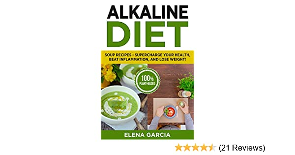 Alkaline Diet: Soup Recipes: Supercharge Your Health, Beat Inflammation, and Lose Weight! (Alkaline Diet, Alkaline Recipes Book 1)