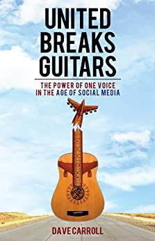 United Breaks Guitars: The Power of One Voice in the Age of Social Media by [Carroll, Dave]