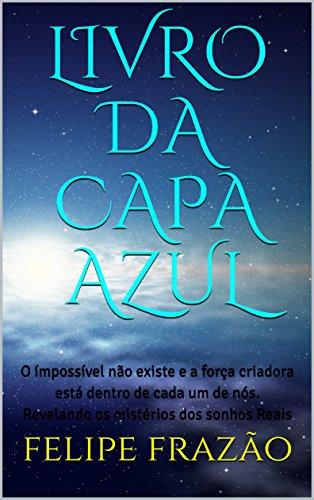 LIVRO DA CAPA AZUL: O ímpossível não existe e a força criadora está dentro de cada um de nós. Revelando os mistérios...