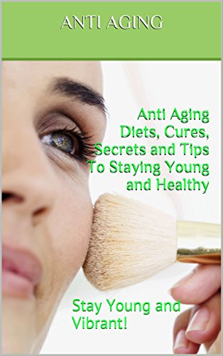 51C4MJeey8L - Anti Aging: Anti-Aging Secrets, Anti-Aging Diets, Anti-Aging Cures, Anti-Aging Treatments, and Tips To Staying Young and Healthy (Solutions, Guides, Treatments, Medicines): Stay Young and Vibrant!