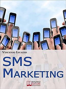 SMS Marketing. Come Guadagnare e Fare Pubblicità con SMS, MMS e Bluetooth. (Ebook Italiano - Anteprima Gratis): Come Guadagnare e Fare Pubblicità con SMS, MMS e Bluetooth (Italian Edition)