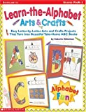 Learn-the-Alphabet Arts & Crafts: Easy Letter-by-Letter Arts and Crafts Projects That Turn Into Beautiful Take-Home ABC Books
