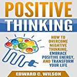 Positive Thinking: How to Overcome Negative Thinking, Embrace Positive Energy, and Transform Your Life | Edward Wilson