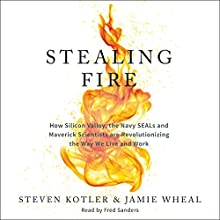 Stealing Fire: How Silicon Valley, the Navy SEALs, and Maverick Scientists Are Revolutionizing the Way We Live and Work Audiobook by Steven Kotler, Jamie Wheal Narrated by Fred Sanders