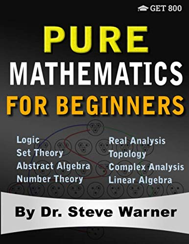 Pure Mathematics for Beginners: A Rigorous Introduction to Logic, Set Theory, Abstract Algebra, Number Theory, Real Analysis, Topology, Complex Analysis, and Linear Algebra (2 To 3 Step Word Problems Examples)