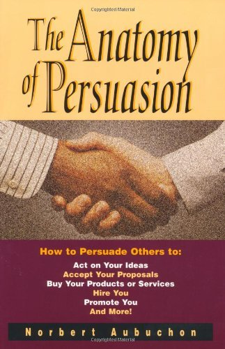 The Anatomy of Persuasion: How to Persuade Others To Act on Your Ideas, Accept Your Proposals, Buy Your Products or Services, Hire You, Promote You, and