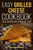 Easy Grilled Cheese Cookbook (Grilled Cheese Cookbook, Grilled Cheese Recipes, Grilled Cheese, Grilled Cheese Sandwiches, Easy Grilled Cheese Cookbook 1)