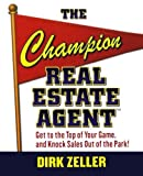 img - for The Champion Real Estate Agent: Get to the Top of Your Game and Knock Sales Out of the Park by Dirk Zeller (2006-11-27) book / textbook / text book