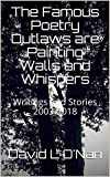 The Famous Poetry Outlaws are Painting Walls and Whispers: Writings and Stories 2003-2018