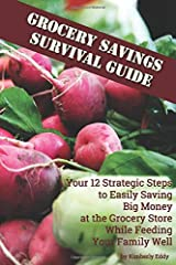 Grocery Savings Survival Guide: Your 12 Strategic Steps to Easily Saving Big Money at the Grocery Store While Feeding Your Family Well Paperback