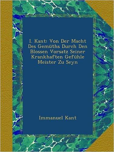 Book I. Kant: Von Der Macht Des Gemüths Durch Den Blossen Vorsatz Seiner Krankhaften Gefühle Meister Zu Seyn