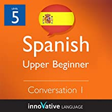 Upper Beginner Conversation #1 (Spanish): Beginner Spanish #10 Audiobook by  Innovative Language Learning Narrated by  SpanishPod101.com