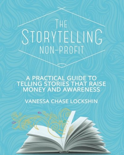 The Storytelling Non-Profit: A practical guide to telling stories that raise money and awareness
