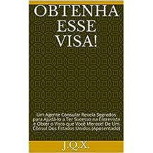 Obtenha Esse Visa!: Um Agente Consular Revela Segredos para Ajudá-lo a Ter Sucesso na Entrevista e Obter o Visto que Você Merece! De Um Cônsul Dos Estados Unidos (Aposentado) (Portuguese Edition)