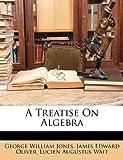 A Treatise on Algebr, George William Jones and James Edward Oliver, 1148690735