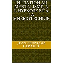 Initiation au mentalisme, à l'hypnose et à la mnémotechnie (French Edition)