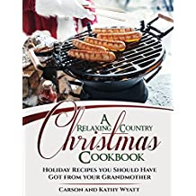 A Relaxing Country Christmas Cookbook: Holiday Recipes you should have got from your Grandmother! (homesteading freedom)